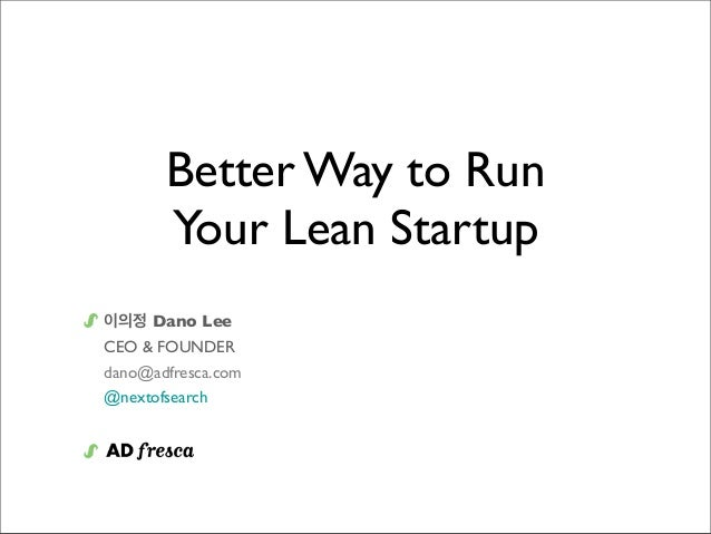 Better Way to Run Your Lean Startup 이의정 Dano Lee CEO & FOUNDER dano@adfresca.com @nextofsearch