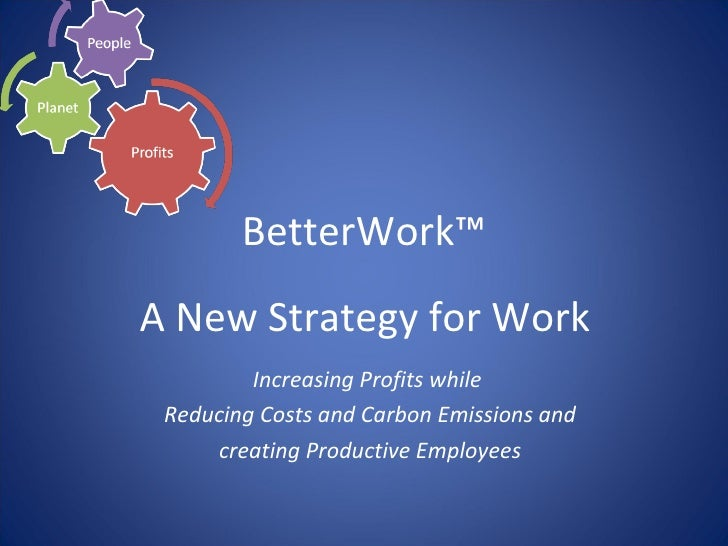 BetterWork™ A New Strategy for Work  Increasing Profits while  Reducing Costs and Carbon Emissions and creating Productive...
