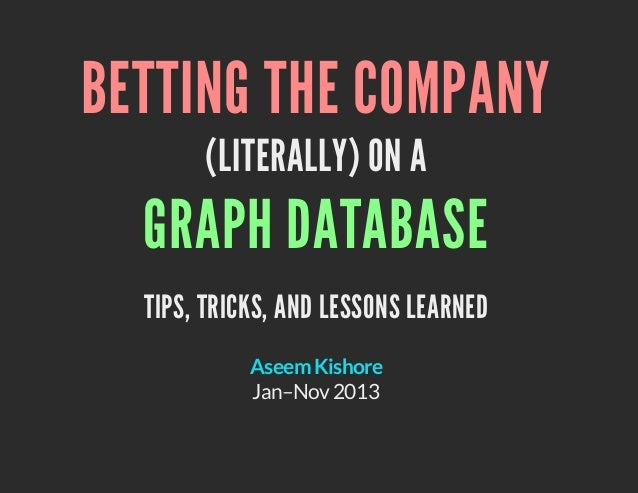 BETTING THE COMPANY (LITERALLY) ON A  GRAPH DATABASE TIPS, TRICKS, AND LESSONS LEARNED Aseem Kishore Jan–Nov 2013