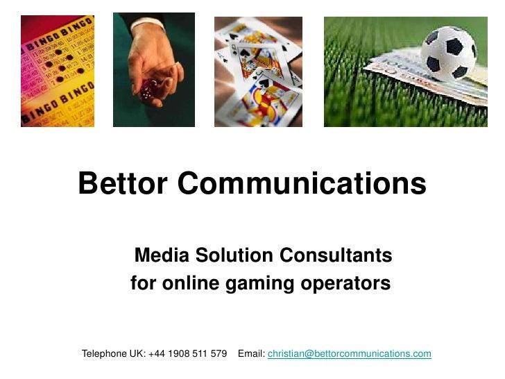 Bettor Communications           Media Solution Consultants          for online gaming operatorsTelephone UK: +44 1908 511 ...