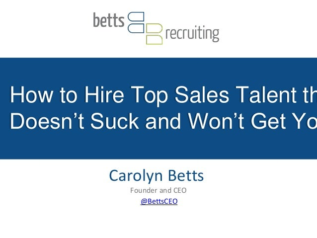 How to Hire Top Sales Talent th Doesn't Suck and Won't Get Yo Carolyn Betts Founder and CEO @BettsCEO How to Hire Top Sale...