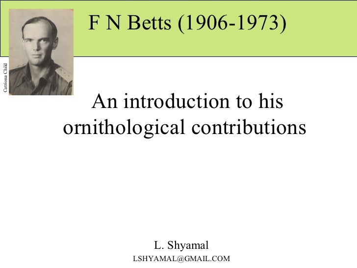 F N Betts (1906-1973)  An introduction to his ornithological contributions  L. Shyamal [email_address] Catriona Child