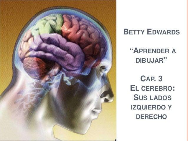 """BETTY EDWARDS """"APRENDER A  DIBUJAR""""   CAP. 3 EL CEREBRO:  SUS LADOS IZQUIERDO Y   DERECHO"""