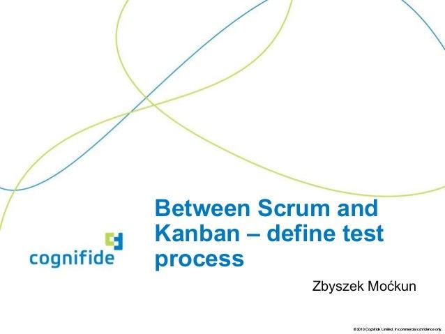 Between Scrum andKanban – define testprocess             Zbyszek Moćkun                  © 2010 Cognifide Limited. In comm...