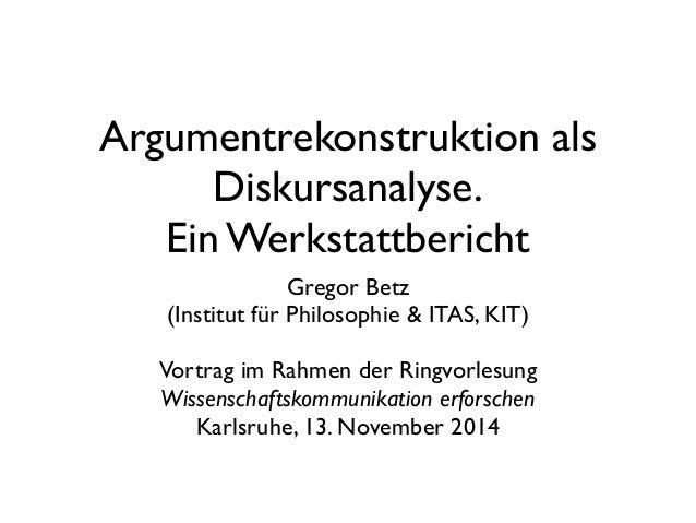 Argumentrekonstruktion als Diskursanalyse. Ein Werkstattbericht Gregor Betz (Institut für Philosophie & ITAS, KIT) Vortrag...