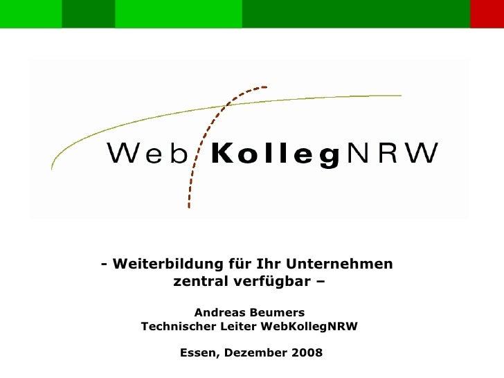 - Weiterbildung für Ihr Unternehmen  zentral verfügbar – Andreas Beumers Technischer Leiter WebKollegNRW Essen, Dezember 2...