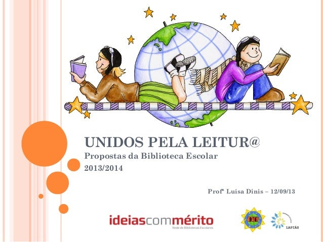 UNIDOS PELA LEITUR@ Propostas da Biblioteca Escolar 2013/2014 Profª Luísa Dinis – 12/09/13