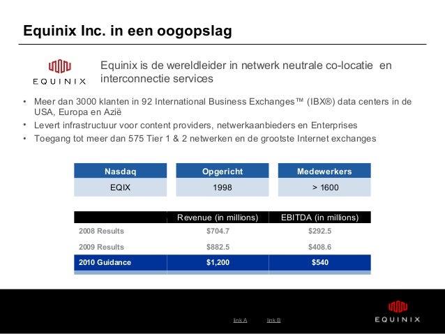link A link B Equinix Inc. in een oogopslag • Meer dan 3000 klanten in 92 International Business Exchanges™ (IBX®) data ce...