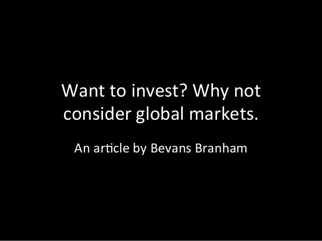 Want	   to	   invest?	   Why	   not	    consider	   global	   markets. 	   	    An	   ar8cle	   by	   Bevans	   Branham