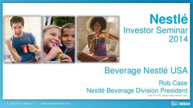 Nestlé Investor Seminar 2014June 3rd & 4th, Boston Nestlé Investor Seminar 2014 Rob Case Nestlé Beverage Division Presiden...