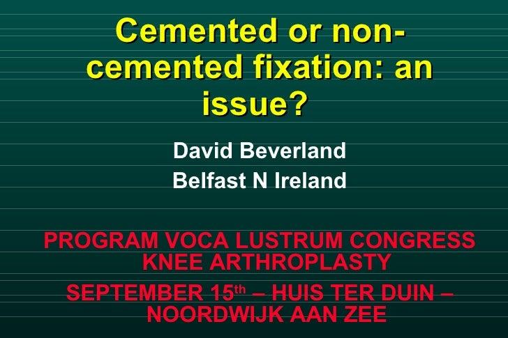 Cemented or non-cemented fixation: an issue?   <ul><li>David Beverland </li></ul><ul><li>Belfast N Ireland </li></ul><ul><...