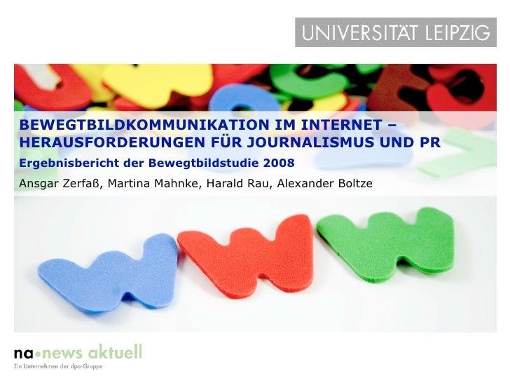 BEWEGTBILDKOMMUNIKATION IM INTERNET – HERAUSFORDERUNGEN FÜR JOURNALISMUS UND PR Ergebnisbericht der Bewegtbildstudie 2008 ...