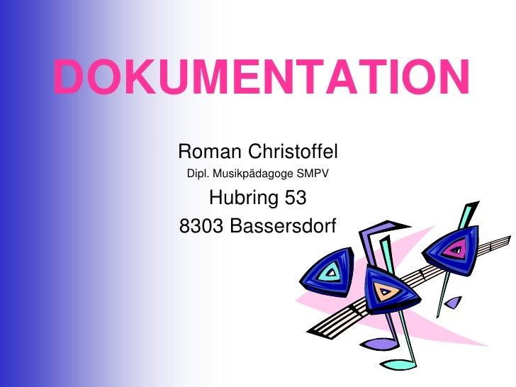 DOKUMENTATION<br />Roman Christoffel<br />Dipl. Musikpädagoge SMPV<br />Hubring 53<br />8303 Bassersdorf<br />