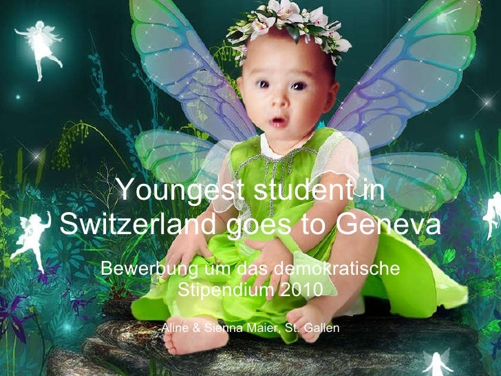 Youngest student in Switzerland goes to Geneva Bewerbung um das demokratische Stipendium 2010 Aline & Sienna Maier, St. Ga...