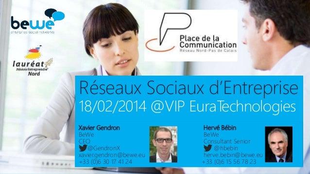 Réseaux Sociaux d'Entreprise 18/02/2014 @VIP EuraTechnologies Xavier Gendron BeWe CEO @GendronX xavier.gendron@bewe.eu +33...