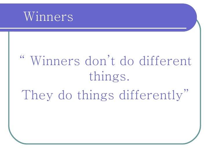 "<ul><li>""  Winners don't do different things. </li></ul><ul><li>They do things differently"" </li></ul>Winners"