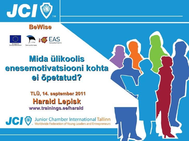 Mida ülikoolis enesemotivatsiooni kohta ei õpetatud?   TLÜ, 14. september 2011 Harald Lepisk www.trainings.ee/harald   BeW...