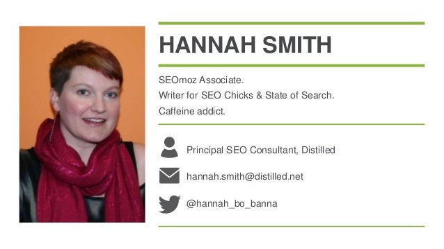 HANNAH SMITHSEOmoz Associate.Writer for SEO Chicks & State of Search.Caffeine addict.      Principal SEO Consultant, Disti...