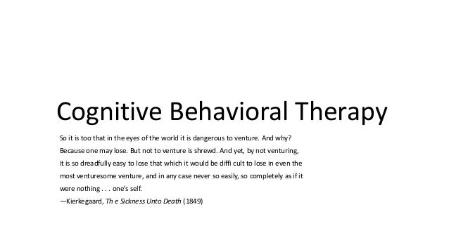 Cognitive Behavioral Therapy So it is too that in the eyes of the world it is dangerous to venture. And why? Because one m...