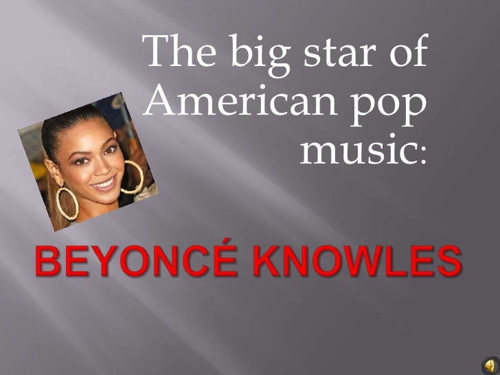 The big star of American pop music:<br />Beyoncé Knowles<br />