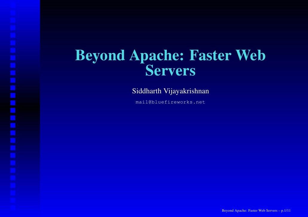 Beyond Apache: Faster Web          Servers        Siddharth Vijayakrishnan         mail@bluefireworks.net                 ...