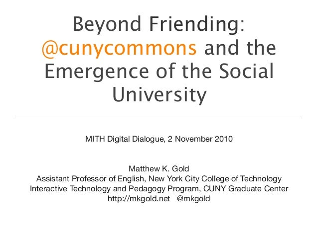 Beyond Friending: @cunycommons and the Emergence of the Social University MITH Digital Dialogue, 2 November 2010 Matthew K...