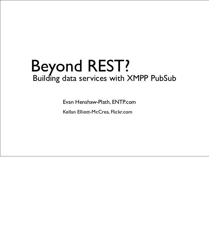 Beyond REST? Building data services with XMPP PubSub          Evan Henshaw-Plath, ENTP.com         Kellan Elliott-McCrea, ...