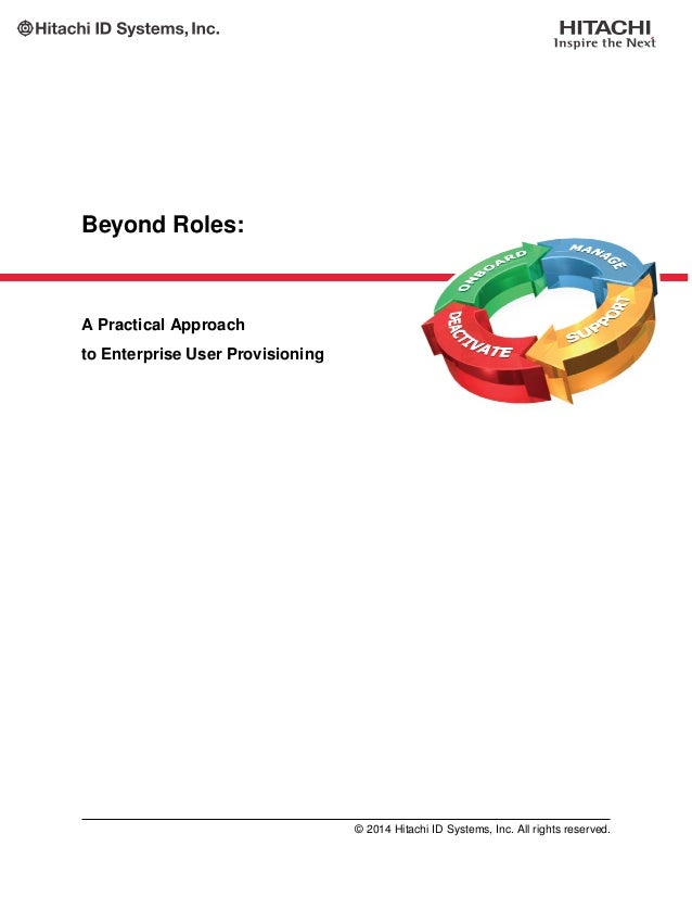 Beyond Roles: A Practical Approach to Enterprise User Provisioning © 2014 Hitachi ID Systems, Inc. All rights reserved.