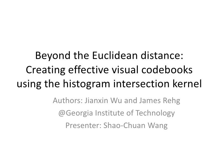 Beyond the Euclidean distance: Creating effective visual codebooks using the histogram intersection kernel<br />Authors: J...