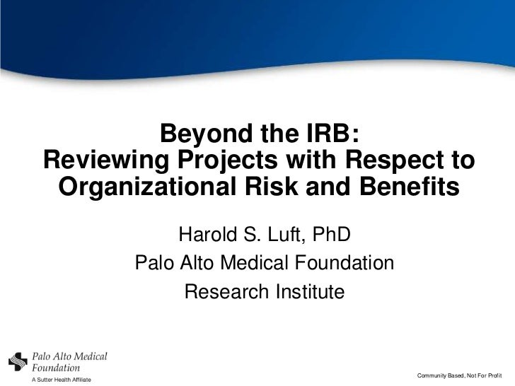 Beyond the IRB:Reviewing Projects with Respect to Organizational Risk and Benefits            Harold S. Luft, PhD       Pa...