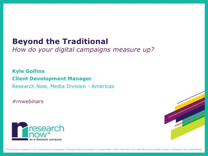 Beyond the TraditionalHow do your digital campaigns measure up?Kyle GollinsClient Development ManagerResearch Now, Media D...