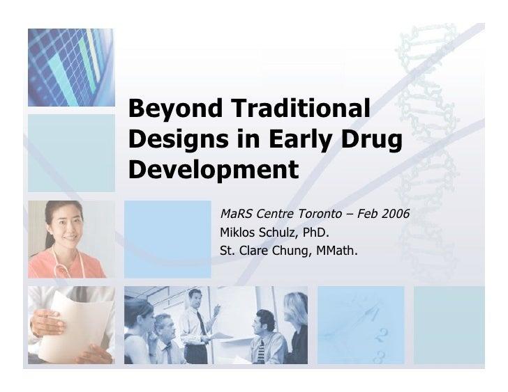 Beyond Traditional Designs in Early Drug Development        MaRS Centre Toronto – Feb 2006        Miklos Schulz, PhD.     ...