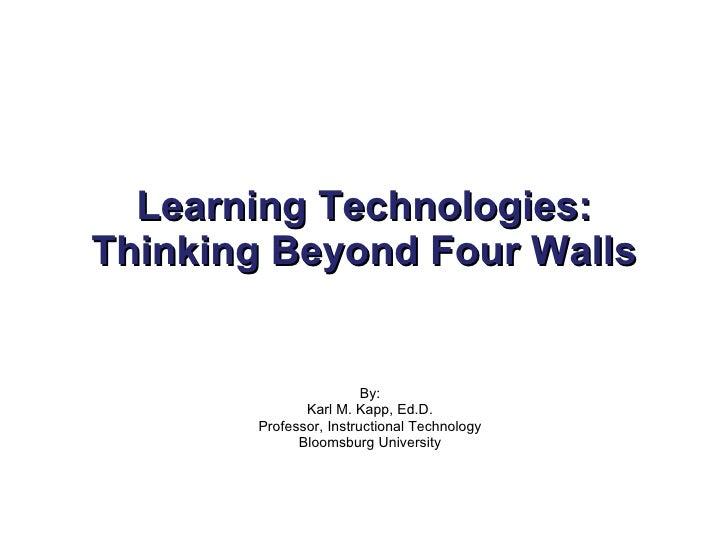 Learning Technologies: Thinking Beyond Four Walls By: Karl M. Kapp, Ed.D. Professor, Instructional Technology Bloomsburg U...