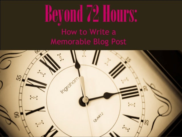 Beyond72Hours: How to Write a Memorable Blog Post