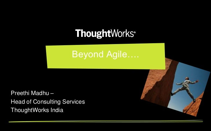 Beyond Agile….Preethi Madhu –Head of Consulting ServicesThoughtWorks India