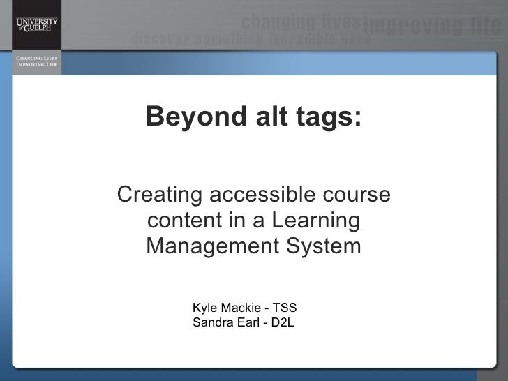 Beyond alt tags: Creating accessible course content in a Learning Management System Kyle Mackie - TSS Sandra Earl - D2L