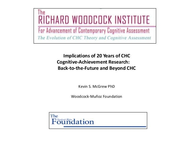 Implications of 20 Years of CHCCognitive-Achievement Research:Back-to-the-Future and Beyond CHC         Kevin S. McGrew Ph...