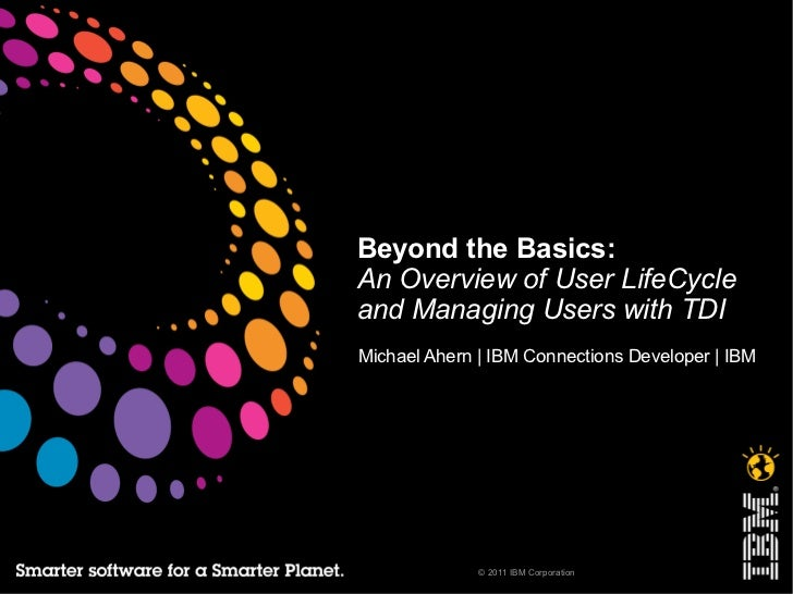 Beyond the Basics:An Overview of User LifeCycleand Managing Users with TDIMichael Ahern | IBM Connections Developer | IBM ...