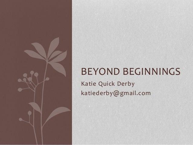 BEYOND BEGINNINGS Katie Quick Derby katiederby@gmail.com