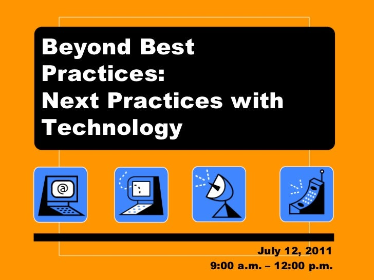 Beyond Best Practices: Next Practices with Technology<br />July 12, 2011<br />9:00 a.m. – 12:00 p.m.<br />