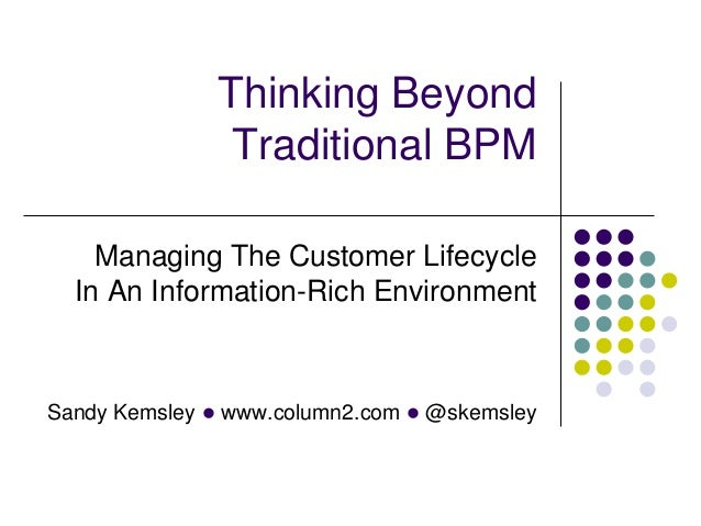 Thinking Beyond               Traditional BPM    Managing The Customer Lifecycle  In An Information-Rich EnvironmentSandy ...