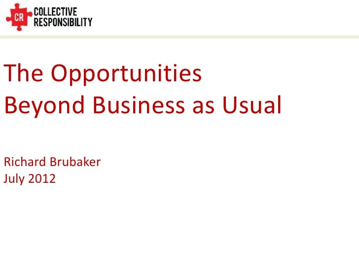 The OpportunitiesBeyond Business as UsualRichard BrubakerJuly 2012