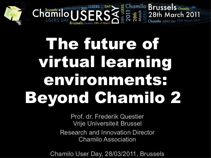 The future of virtual learning  environments:Beyond Chamilo 2        Prof. dr. Frederik Questier         Vrije Universitei...