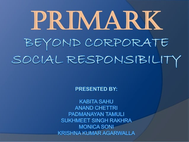 primark corporate social responsibility essay Corporate social responsibility (csr) is an ugly phrase to describe a worthy but important cause gone are the days when all the chief executive had to do was worry about the bottom line many investors, and indeed customers, now require him to factor in wider social responsibilities too.