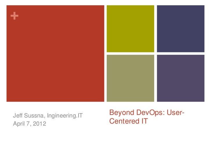 +Jeff Sussna, Ingineering.IT   Beyond DevOps: User-April 15, 2012                Centered IT