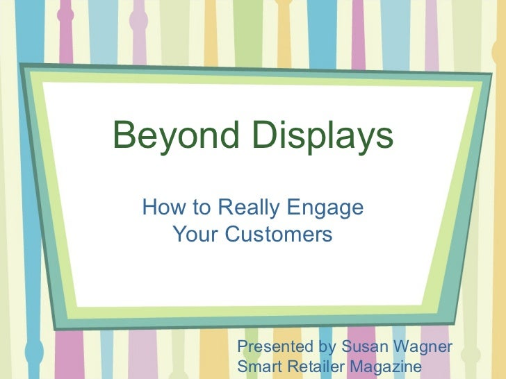 Beyond Displays How to Really Engage   Your Customers         Presented by Susan Wagner         Smart Retailer Magazine