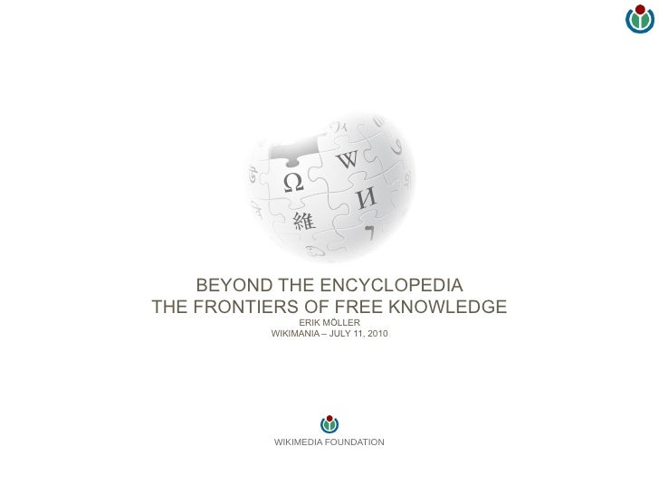 BEYOND THE ENCYCLOPEDIA THE FRONTIERS OF FREE KNOWLEDGE                ERIK MÖLLER           WIKIMANIA – JULY 11, 2010    ...