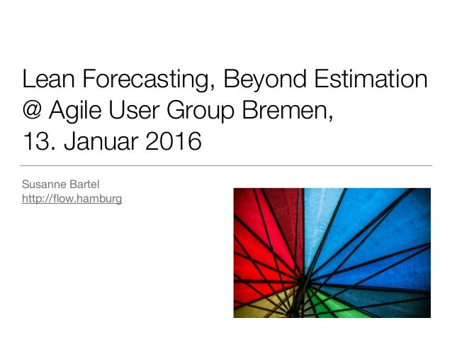 Lean Forecasting, Beyond Estimation @ Agile User Group Bremen, 13. Januar 2016 Susanne Bartel  http://flow.hamburg