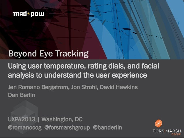 Beyond Eye Tracking Using user temperature, rating dials, and facial analysis to understand the user experience Jen Romano...