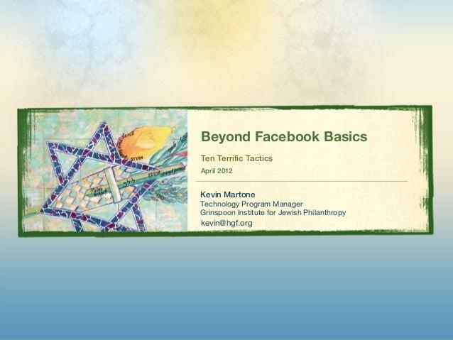 Beyond Facebook BasicsTen Terrific TacticsApril 2012Kevin MartoneTechnology Program ManagerGrinspoon Institute for Jewish ...